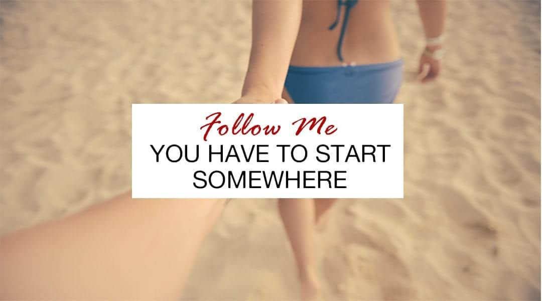 follow me you have to start somewhere
