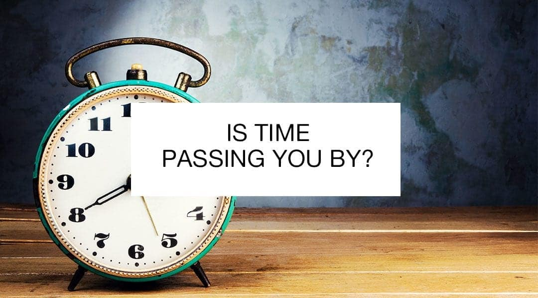 is time passing you by?